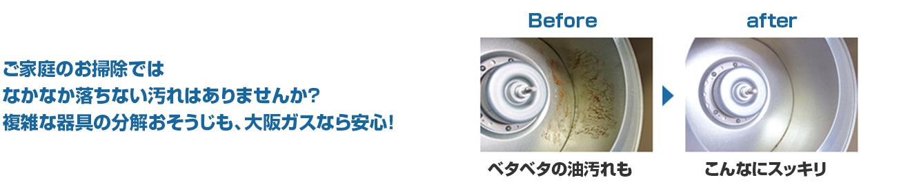 ご家庭のお掃除ではなかなか落ちない汚れはありませんか?複雑な器具の分解おそうじも、大阪ガスなら安心!Before ベタベタの油汚れも After こんなにスッキリ!